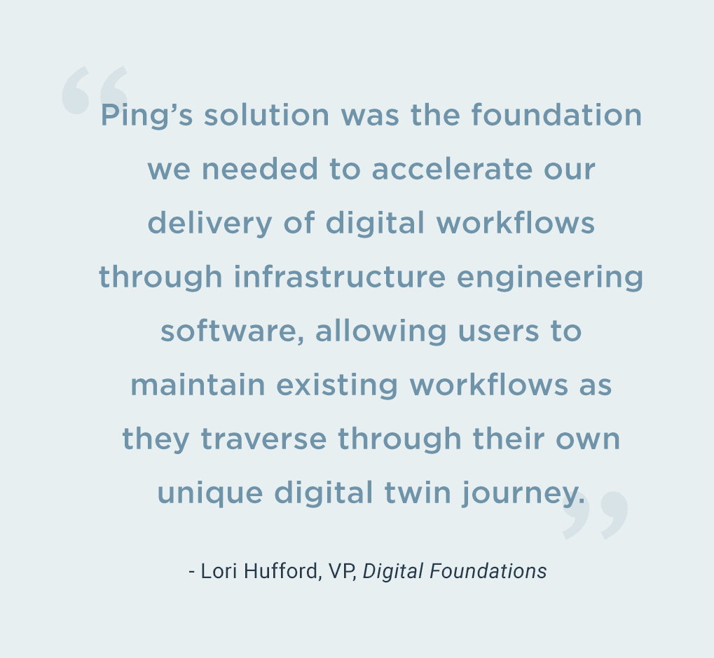 Quote from Lori Hufford, VP, Digital Foundations. Ping's solution was the foundation we needed to accelerate our delivery of digital workflows through infrastructure engineering software, allowing users to maintain existing workflows as they traverse through their own unique digital twin journey.